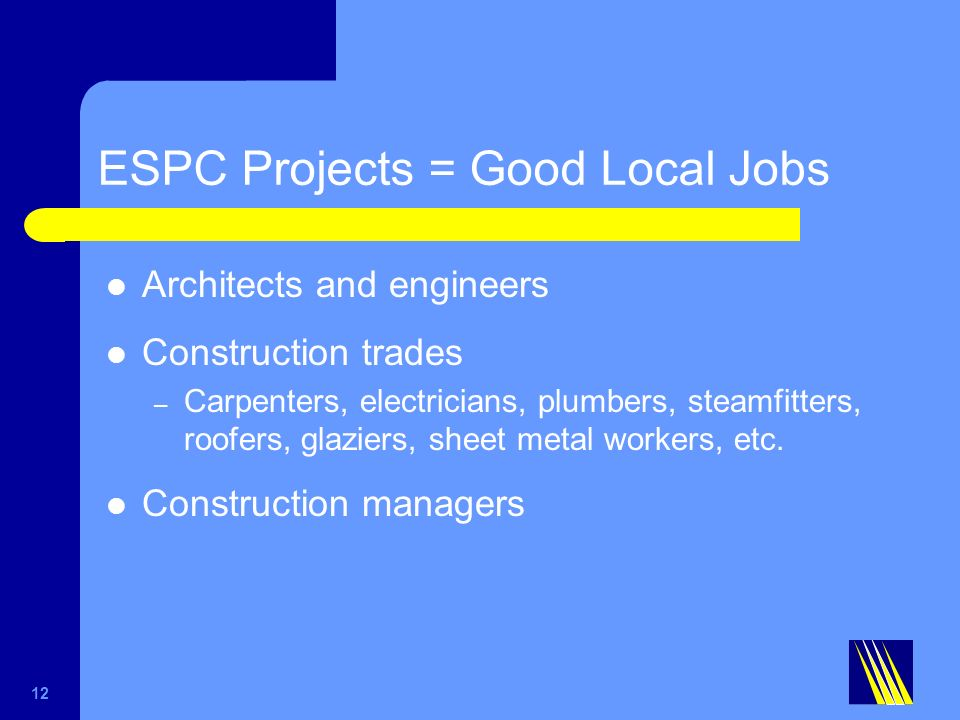 ESPC Projects = Good Local Jobs Architects and engineers Construction trades – Carpenters, electricians, plumbers, steamfitters, roofers, glaziers, sheet metal workers, etc.