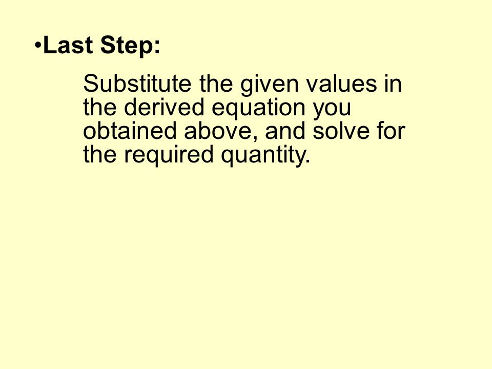 Last Step: Substitute the given values in the derived equation you obtained above, and solve for the required quantity.