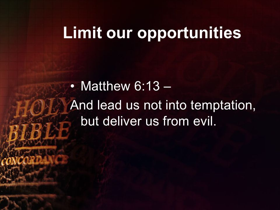 Limit our opportunities Matthew 6:13 – And lead us not into temptation, but deliver us from evil.