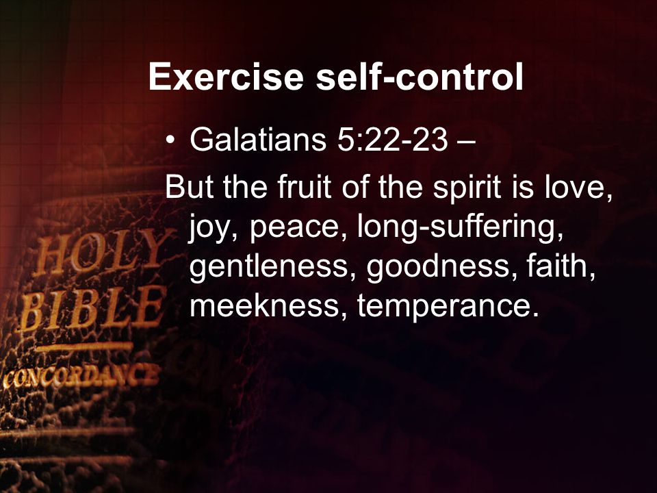Exercise self-control Galatians 5:22-23 – But the fruit of the spirit is love, joy, peace, long-suffering, gentleness, goodness, faith, meekness, temperance.