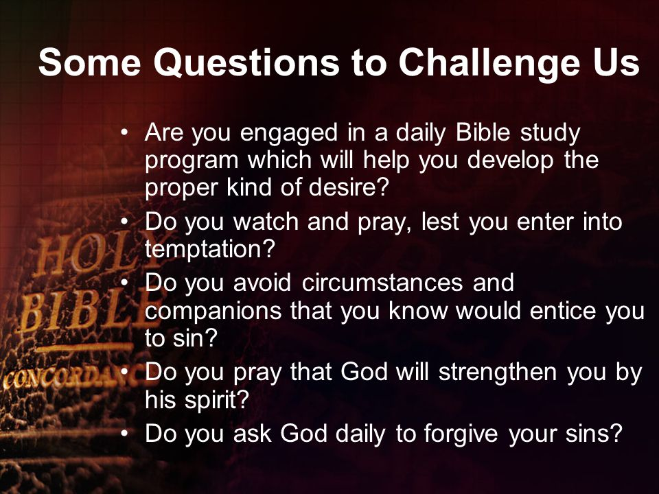 Some Questions to Challenge Us Are you engaged in a daily Bible study program which will help you develop the proper kind of desire.