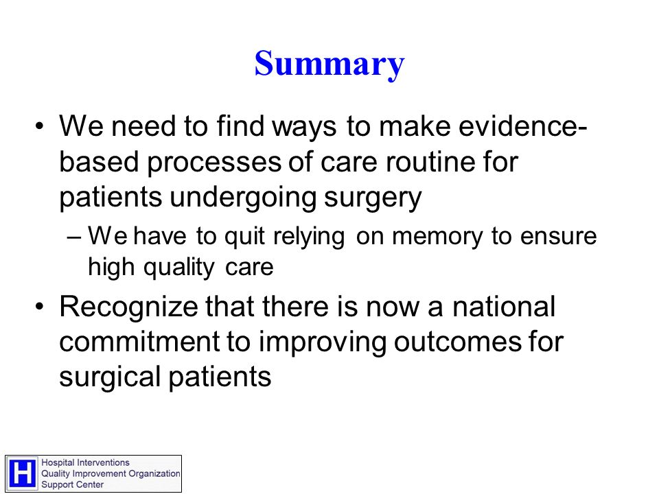 Summary We need to find ways to make evidence- based processes of care routine for patients undergoing surgery –We have to quit relying on memory to ensure high quality care Recognize that there is now a national commitment to improving outcomes for surgical patients
