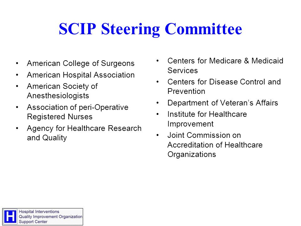 SCIP Steering Committee American College of Surgeons American Hospital Association American Society of Anesthesiologists Association of peri-Operative Registered Nurses Agency for Healthcare Research and Quality Centers for Medicare & Medicaid Services Centers for Disease Control and Prevention Department of Veterans Affairs Institute for Healthcare Improvement Joint Commission on Accreditation of Healthcare Organizations