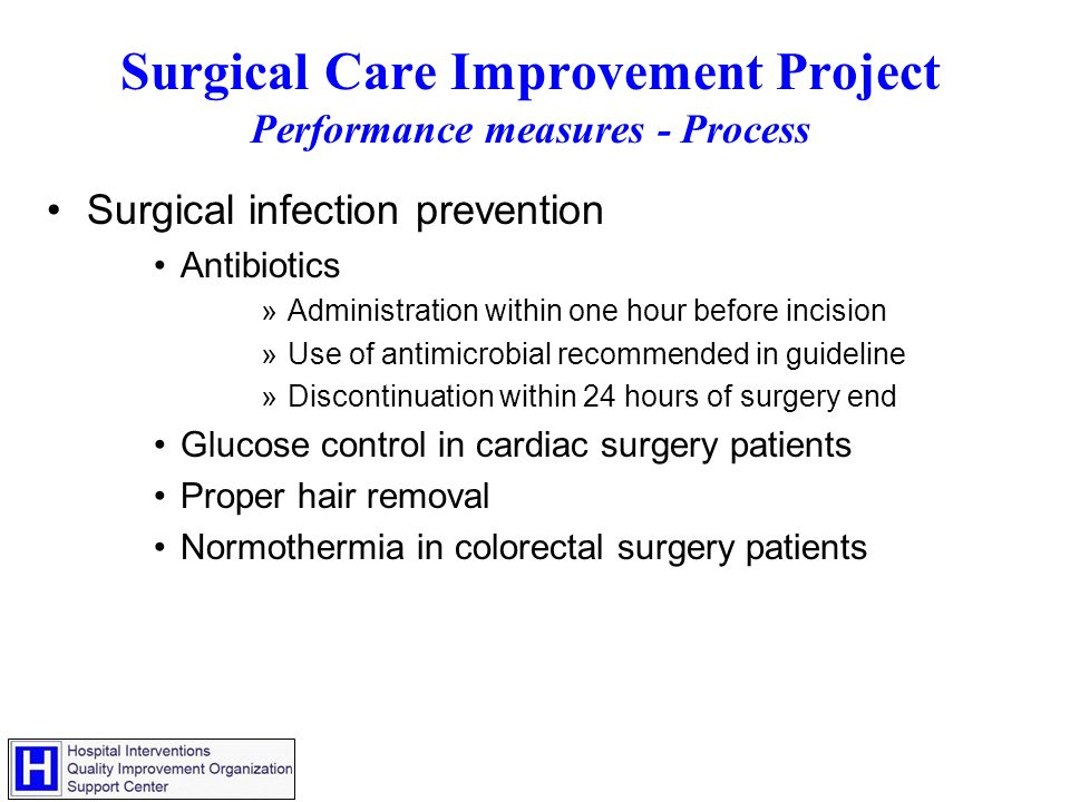 Surgical Care Improvement Project Performance measures - Process Surgical infection prevention Antibiotics »Administration within one hour before incision »Use of antimicrobial recommended in guideline »Discontinuation within 24 hours of surgery end Glucose control in cardiac surgery patients Proper hair removal Normothermia in colorectal surgery patients