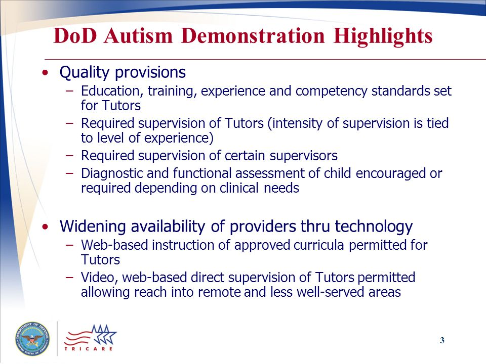 3 DoD Autism Demonstration Highlights Quality provisions –Education, training, experience and competency standards set for Tutors –Required supervision of Tutors (intensity of supervision is tied to level of experience) –Required supervision of certain supervisors –Diagnostic and functional assessment of child encouraged or required depending on clinical needs Widening availability of providers thru technology –Web-based instruction of approved curricula permitted for Tutors –Video, web-based direct supervision of Tutors permitted allowing reach into remote and less well-served areas