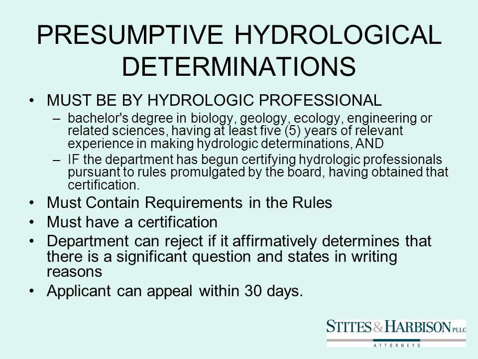 PRESUMPTIVE HYDROLOGICAL DETERMINATIONS MUST BE BY HYDROLOGIC PROFESSIONAL –bachelor s degree in biology, geology, ecology, engineering or related sciences, having at least five (5) years of relevant experience in making hydrologic determinations, AND –IF the department has begun certifying hydrologic professionals pursuant to rules promulgated by the board, having obtained that certification.