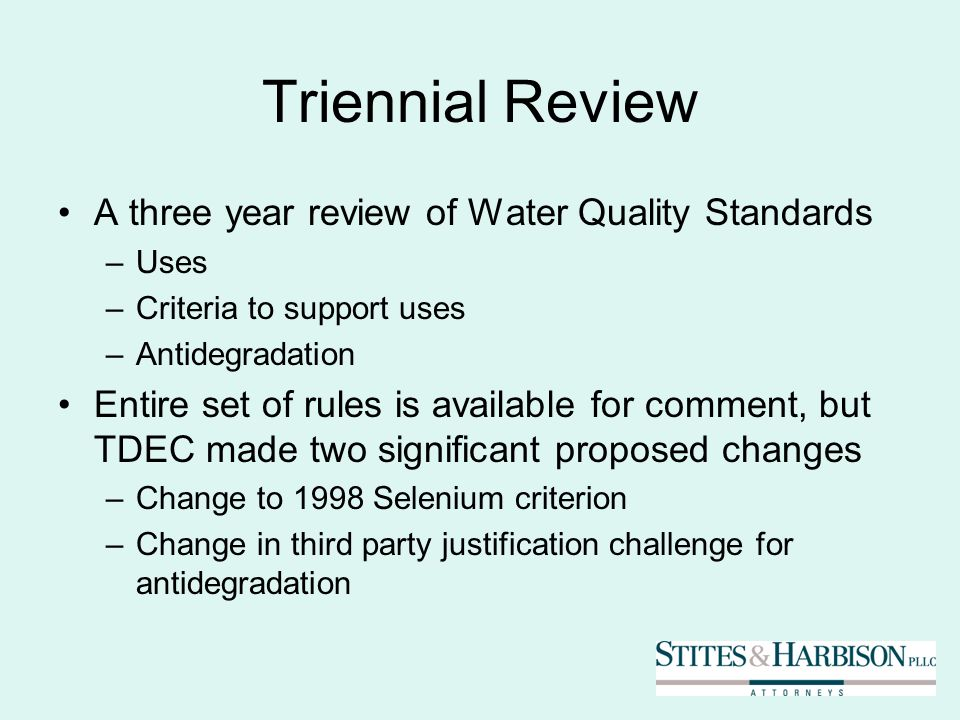 Triennial Review A three year review of Water Quality Standards –Uses –Criteria to support uses –Antidegradation Entire set of rules is available for comment, but TDEC made two significant proposed changes –Change to 1998 Selenium criterion –Change in third party justification challenge for antidegradation