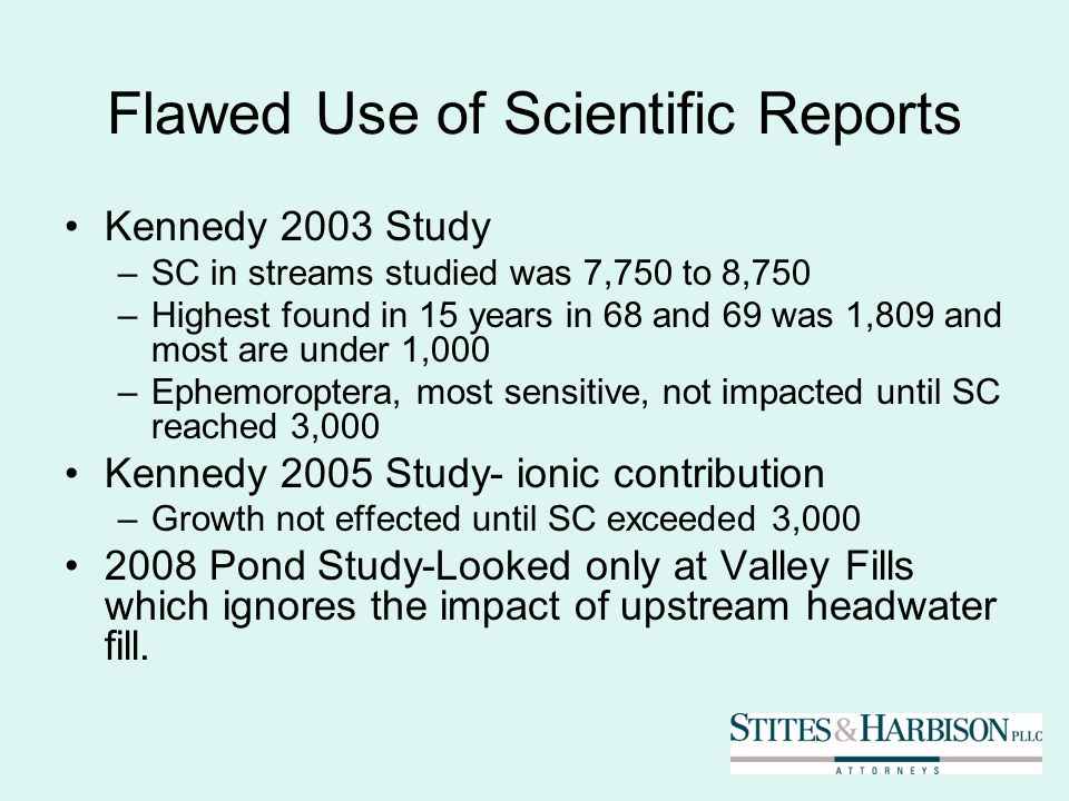 Flawed Use of Scientific Reports Kennedy 2003 Study –SC in streams studied was 7,750 to 8,750 –Highest found in 15 years in 68 and 69 was 1,809 and most are under 1,000 –Ephemoroptera, most sensitive, not impacted until SC reached 3,000 Kennedy 2005 Study- ionic contribution –Growth not effected until SC exceeded 3, Pond Study-Looked only at Valley Fills which ignores the impact of upstream headwater fill.