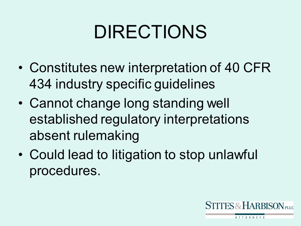 DIRECTIONS Constitutes new interpretation of 40 CFR 434 industry specific guidelines Cannot change long standing well established regulatory interpretations absent rulemaking Could lead to litigation to stop unlawful procedures.
