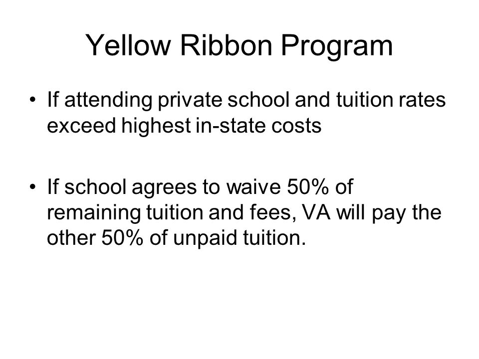 Yellow Ribbon Program If attending private school and tuition rates exceed highest in-state costs If school agrees to waive 50% of remaining tuition and fees, VA will pay the other 50% of unpaid tuition.