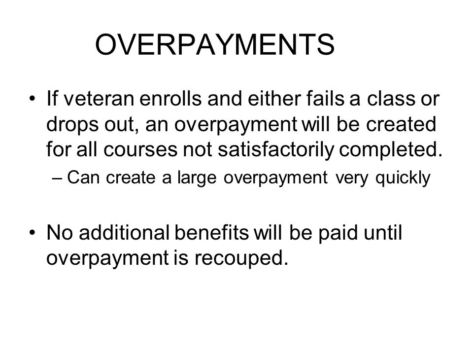 OVERPAYMENTS If veteran enrolls and either fails a class or drops out, an overpayment will be created for all courses not satisfactorily completed.