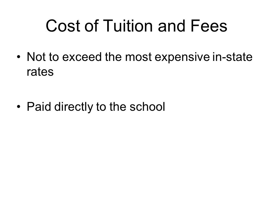 Cost of Tuition and Fees Not to exceed the most expensive in-state rates Paid directly to the school