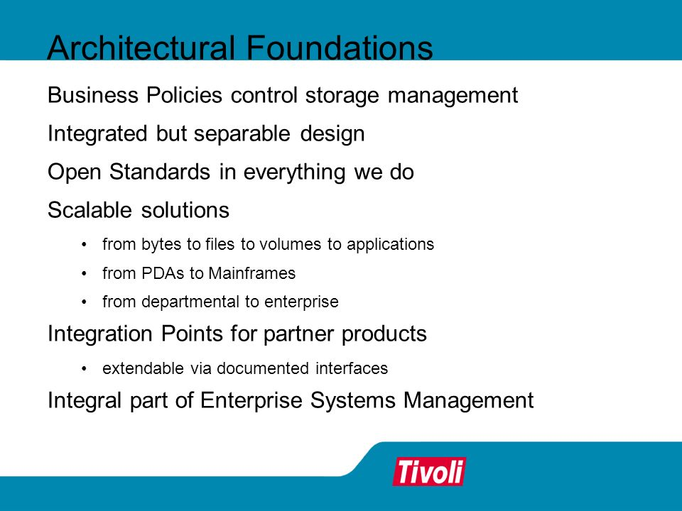 Architectural Foundations Business Policies control storage management Integrated but separable design Open Standards in everything we do Scalable solutions from bytes to files to volumes to applications from PDAs to Mainframes from departmental to enterprise Integration Points for partner products extendable via documented interfaces Integral part of Enterprise Systems Management