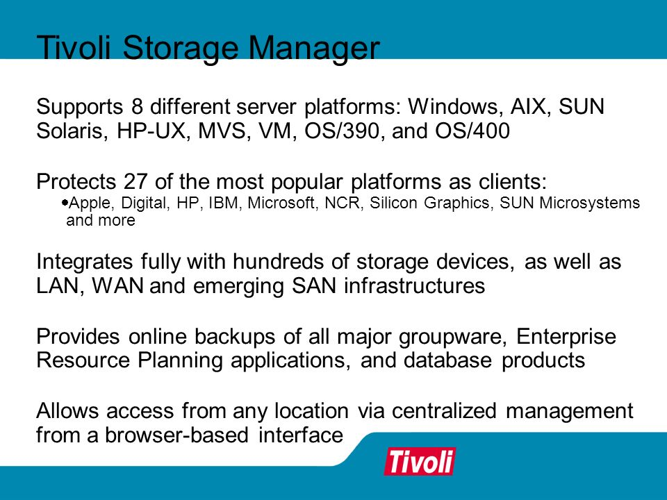 Supports 8 different server platforms: Windows, AIX, SUN Solaris, HP-UX, MVS, VM, OS/390, and OS/400 Protects 27 of the most popular platforms as clients: Apple, Digital, HP, IBM, Microsoft, NCR, Silicon Graphics, SUN Microsystems and more Integrates fully with hundreds of storage devices, as well as LAN, WAN and emerging SAN infrastructures Provides online backups of all major groupware, Enterprise Resource Planning applications, and database products Allows access from any location via centralized management from a browser-based interface Tivoli Storage Manager