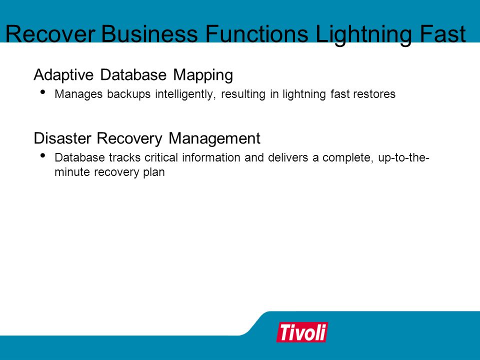 Adaptive Database Mapping Manages backups intelligently, resulting in lightning fast restores Disaster Recovery Management Database tracks critical information and delivers a complete, up-to-the- minute recovery plan Recover Business Functions Lightning Fast