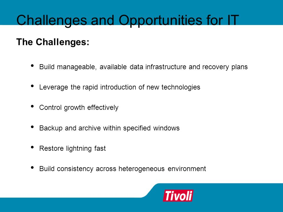 The Challenges: Build manageable, available data infrastructure and recovery plans Leverage the rapid introduction of new technologies Control growth effectively Backup and archive within specified windows Restore lightning fast Build consistency across heterogeneous environment Challenges and Opportunities for IT