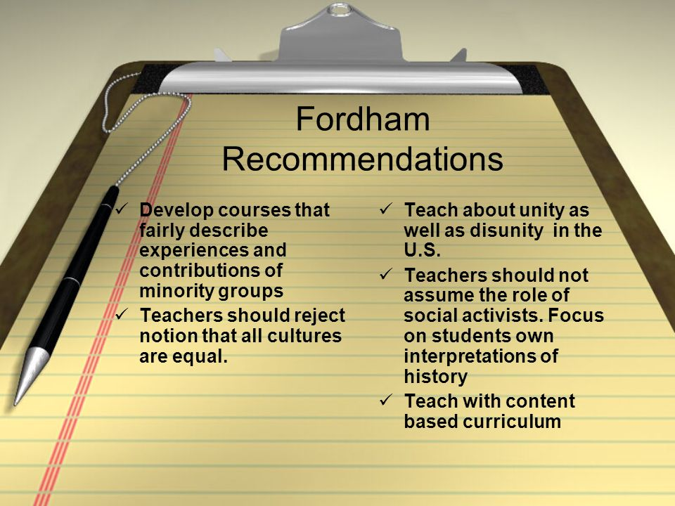 Fordham Recommendations Develop courses that fairly describe experiences and contributions of minority groups Teachers should reject notion that all cultures are equal.
