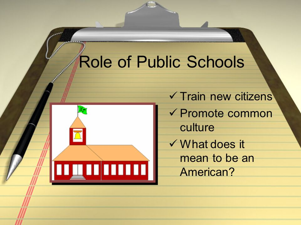 Role of Public Schools Train new citizens Promote common culture What does it mean to be an American