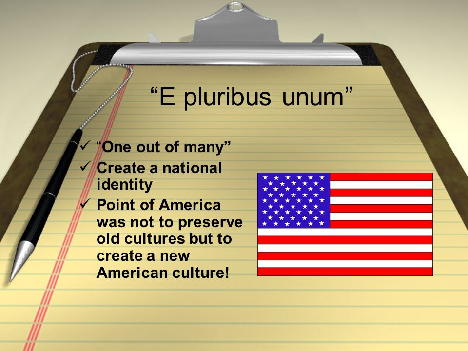 E pluribus unum One out of many Create a national identity Point of America was not to preserve old cultures but to create a new American culture!