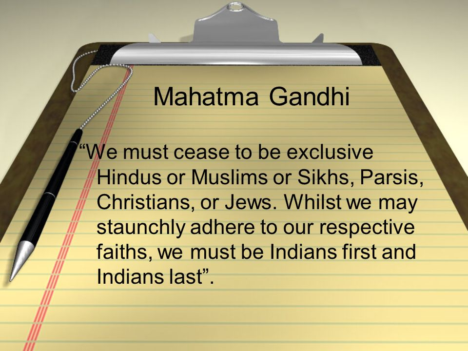 Mahatma Gandhi We must cease to be exclusive Hindus or Muslims or Sikhs, Parsis, Christians, or Jews.