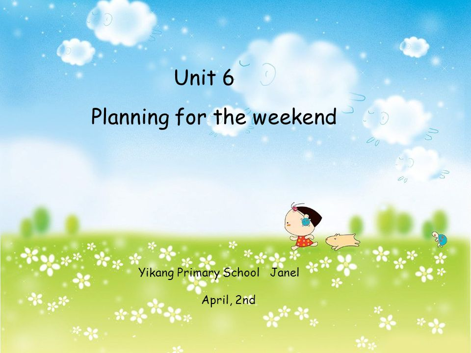 Unit 6 Planning for the weekend Yikang Primary School Janel April, 2nd