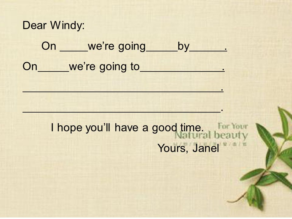 Dear Windy: On were going by. On were going to.. I hope youll have a good time. Yours, Janel
