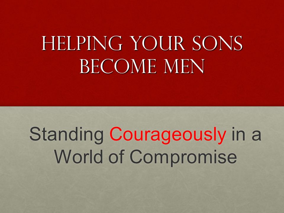 Helping your sons Become Men Standing Courageously in a World of Compromise