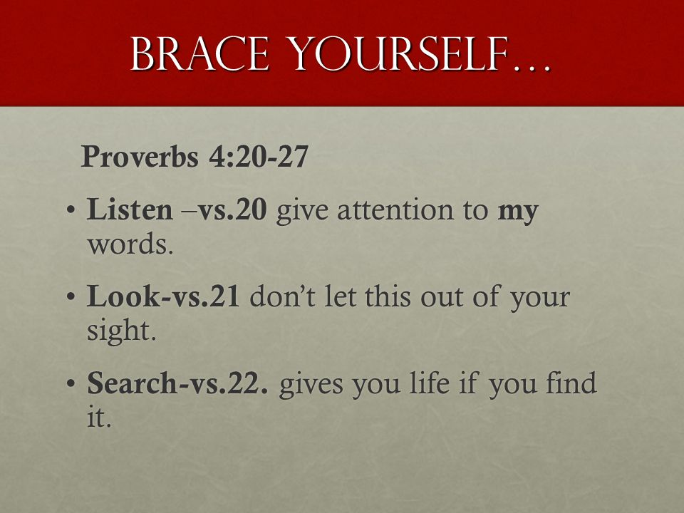 Brace yourself… Proverbs 4:20-27 Proverbs 4:20-27 Listen – vs.20 give attention to my words.