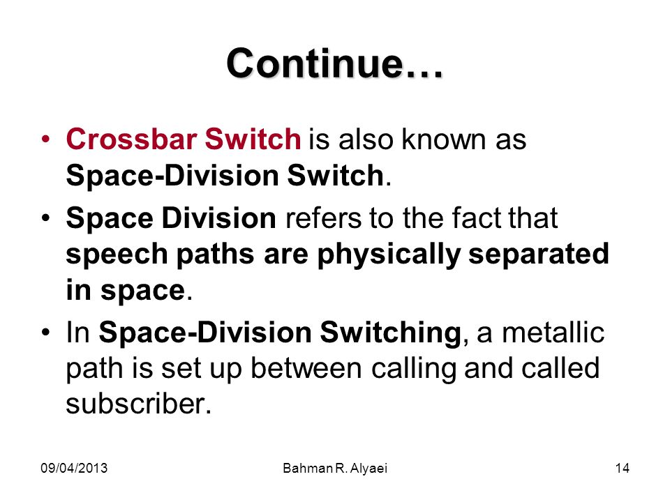 09/04/2013Bahman R. Alyaei14 Continue… Crossbar Switch is also known as Space-Division Switch.