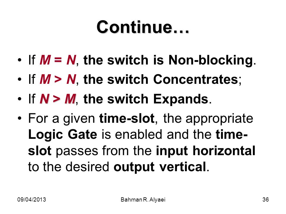 09/04/2013Bahman R. Alyaei36 Continue… If M = N, the switch is Non-blocking.