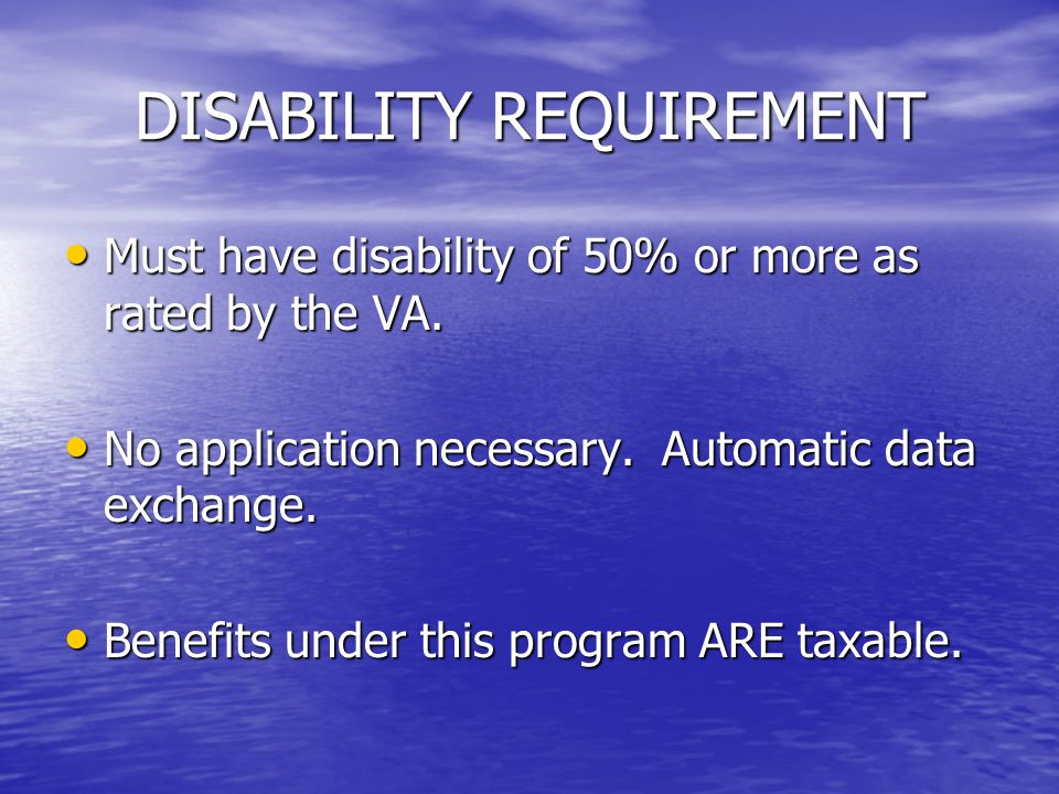 DISABILITY REQUIREMENT Must have disability of 50% or more as rated by the VA.