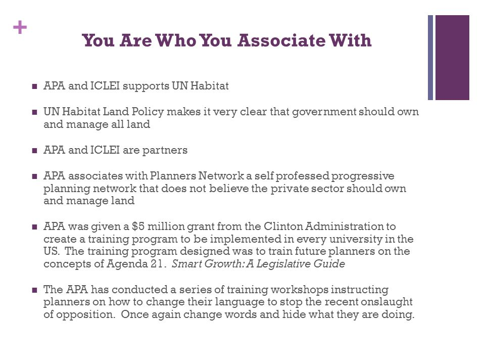 + You Are Who You Associate With APA and ICLEI supports UN Habitat UN Habitat Land Policy makes it very clear that government should own and manage all land APA and ICLEI are partners APA associates with Planners Network a self professed progressive planning network that does not believe the private sector should own and manage land APA was given a $5 million grant from the Clinton Administration to create a training program to be implemented in every university in the US.