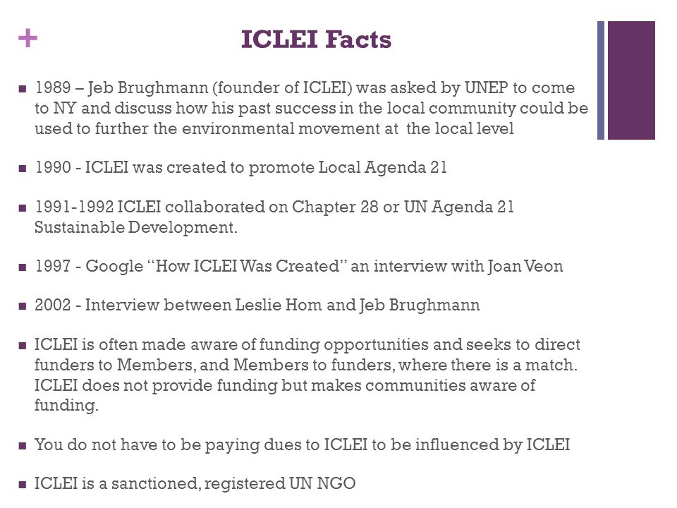+ ICLEI Facts 1989 – Jeb Brughmann (founder of ICLEI) was asked by UNEP to come to NY and discuss how his past success in the local community could be used to further the environmental movement at the local level 1990 - ICLEI was created to promote Local Agenda 21 1991-1992 ICLEI collaborated on Chapter 28 or UN Agenda 21 Sustainable Development.