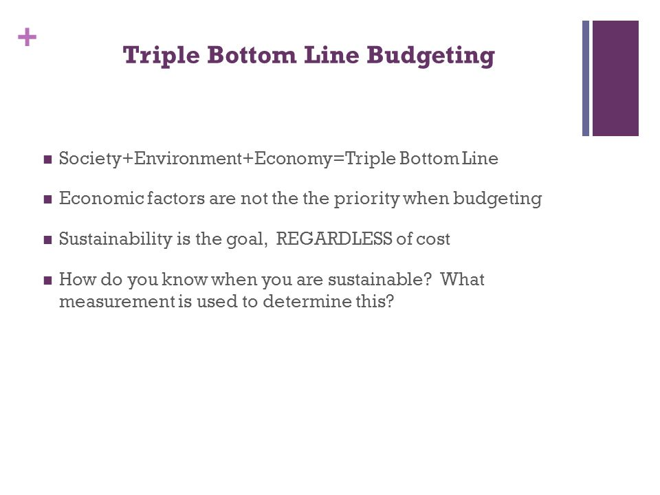 + Triple Bottom Line Budgeting Society+Environment+Economy=Triple Bottom Line Economic factors are not the the priority when budgeting Sustainability is the goal, REGARDLESS of cost How do you know when you are sustainable.