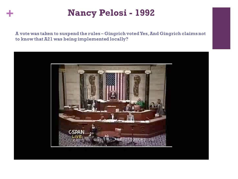 + Nancy Pelosi - 1992 A vote was taken to suspend the rules – Gingrich voted Yes, And Gingrich claims not to know that A21 was being implemented locally