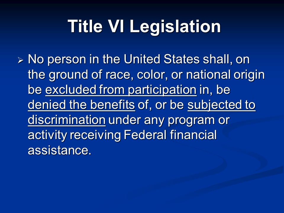 Title VI Legislation No person in the United States shall, on the ground of race, color, or national origin be excluded from participation in, be denied the benefits of, or be subjected to discrimination under any program or activity receiving Federal financial assistance.