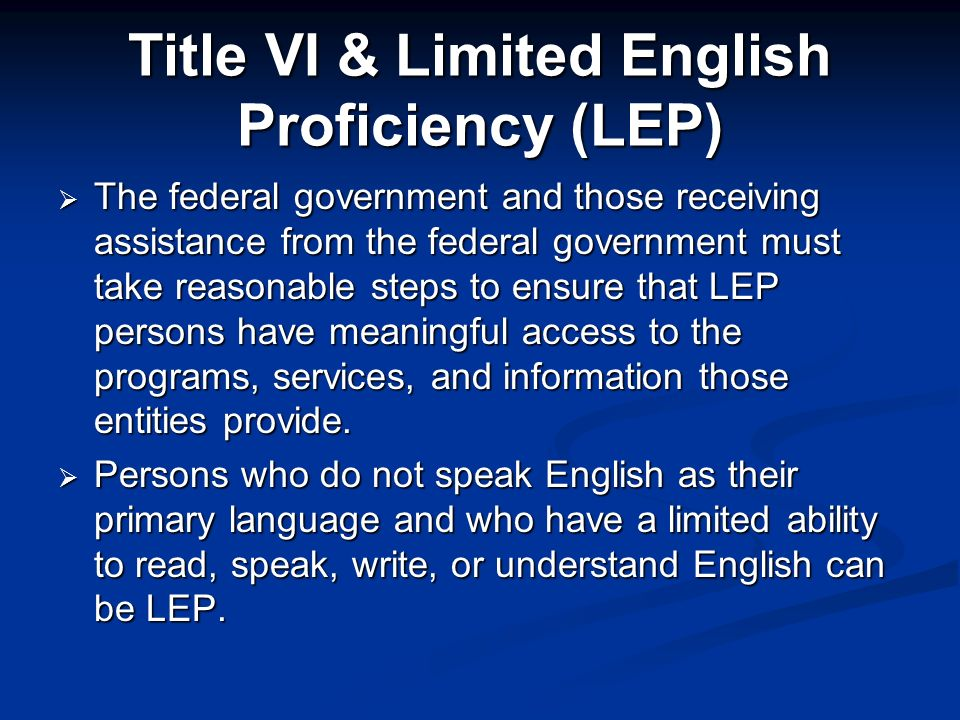 Title VI & Limited English Proficiency (LEP) The federal government and those receiving assistance from the federal government must take reasonable steps to ensure that LEP persons have meaningful access to the programs, services, and information those entities provide.