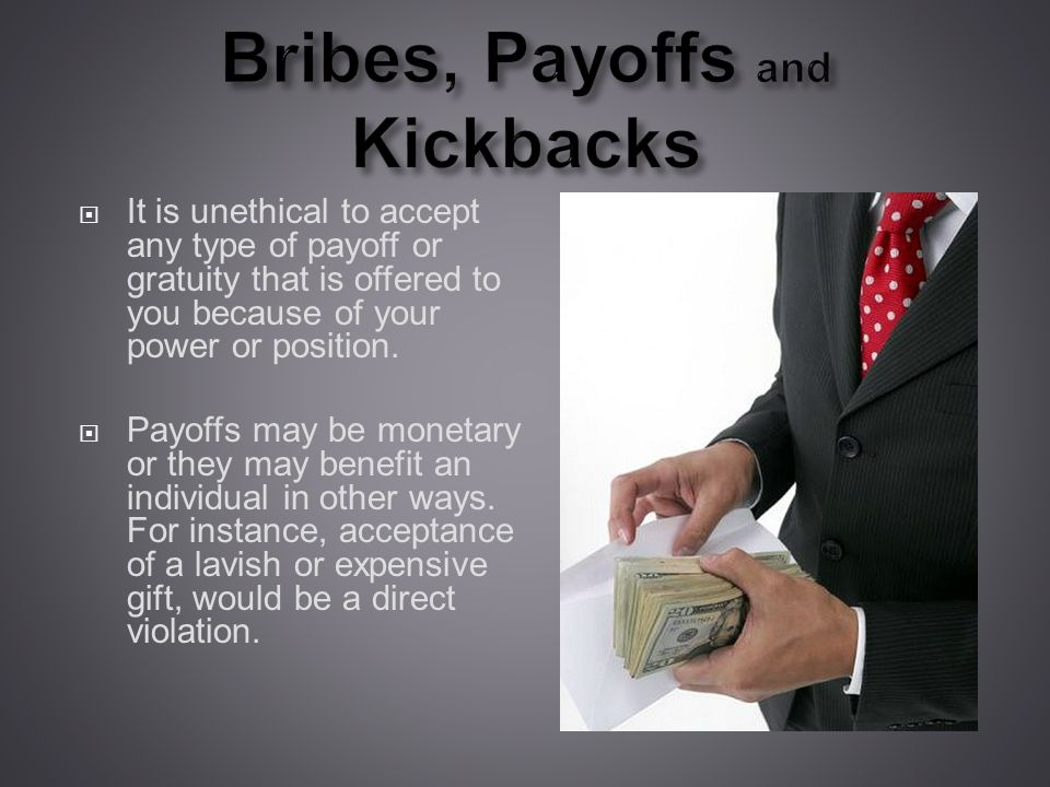 Bribes, Payoffs and Kickbacks It is unethical to accept any type of payoff or gratuity that is offered to you because of your power or position.