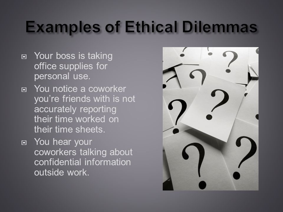 Examples of Ethical Dilemmas Your boss is taking office supplies for personal use.