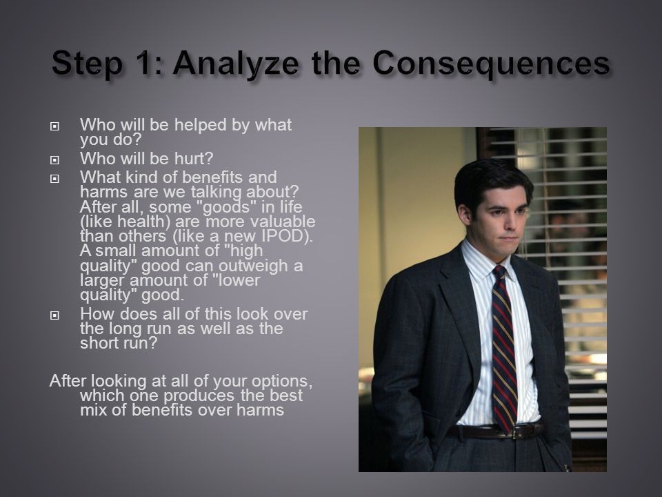 Step 1: Analyze the Consequences Who will be helped by what you do.