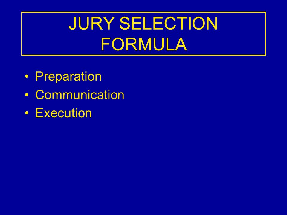JURY SELECTION FORMULA Preparation Communication Execution