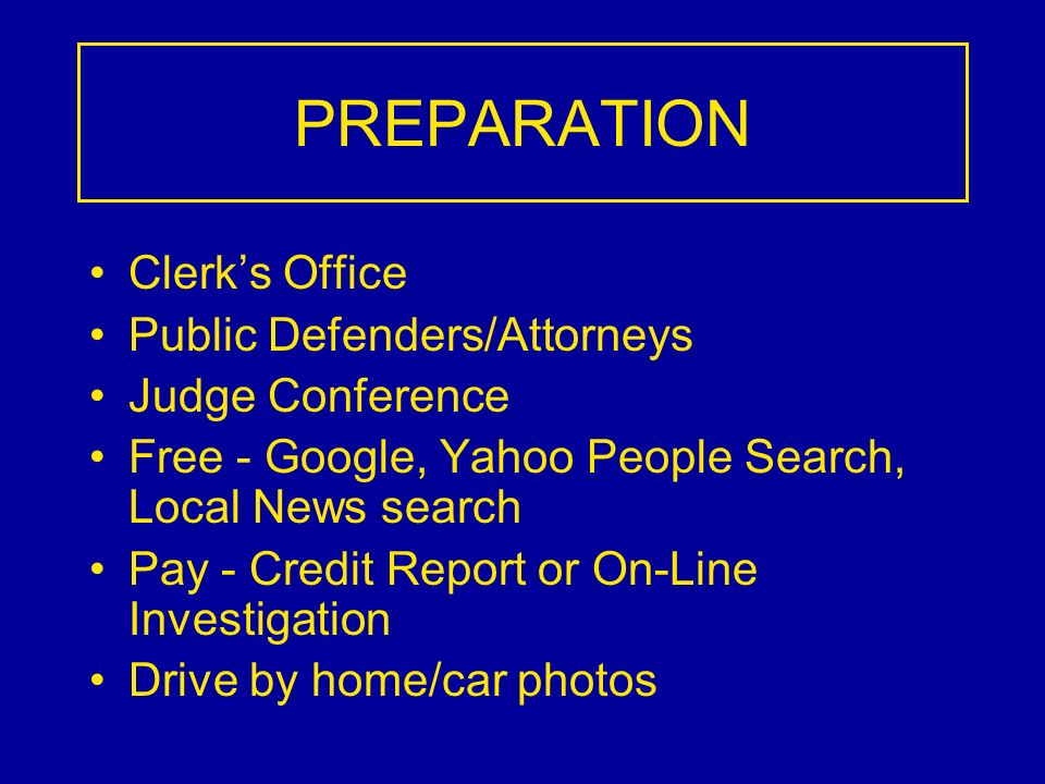 PREPARATION Clerks Office Public Defenders/Attorneys Judge Conference Free - Google, Yahoo People Search, Local News search Pay - Credit Report or On-Line Investigation Drive by home/car photos