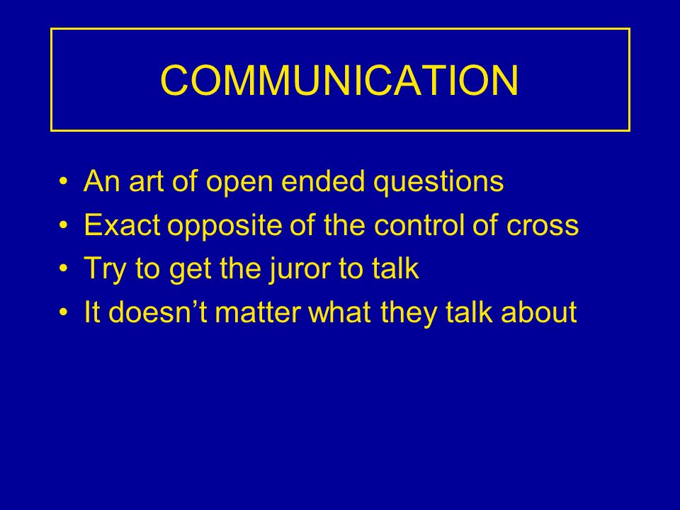 COMMUNICATION An art of open ended questions Exact opposite of the control of cross Try to get the juror to talk It doesnt matter what they talk about