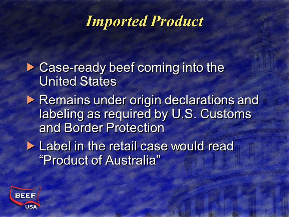 Imported Product Case-ready beef coming into the United States Remains under origin declarations and labeling as required by U.S.