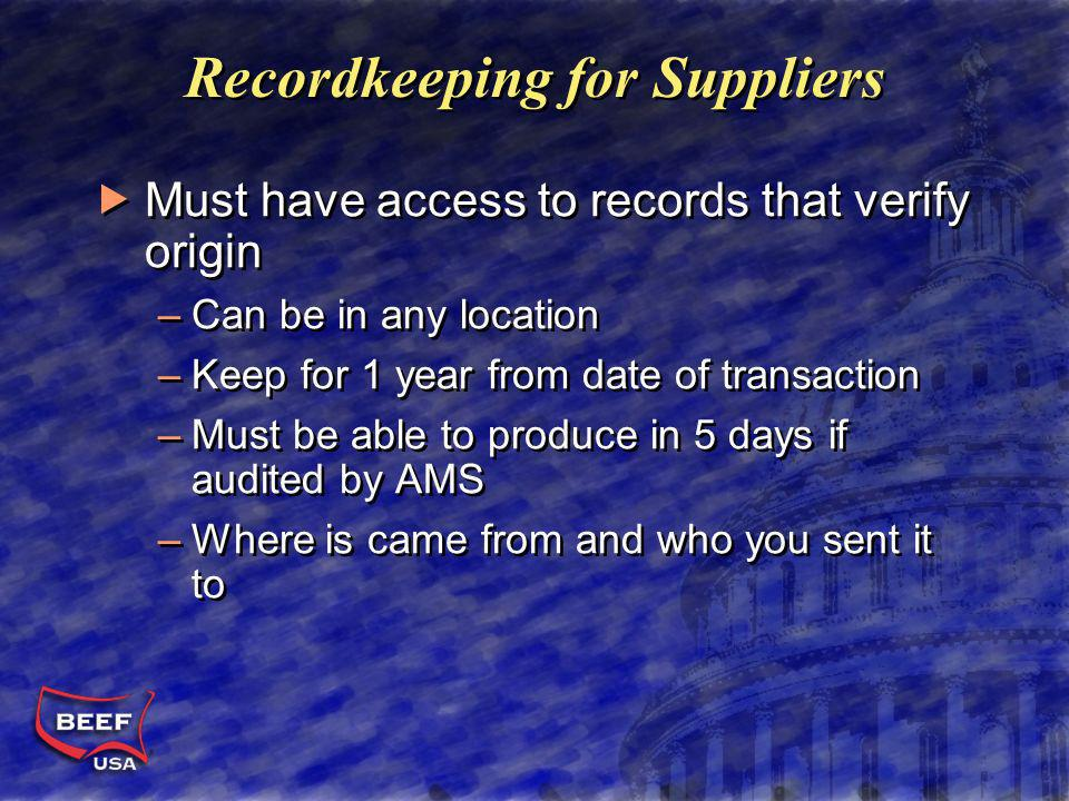 Recordkeeping for Suppliers Must have access to records that verify origin –Can be in any location –Keep for 1 year from date of transaction –Must be able to produce in 5 days if audited by AMS –Where is came from and who you sent it to Must have access to records that verify origin –Can be in any location –Keep for 1 year from date of transaction –Must be able to produce in 5 days if audited by AMS –Where is came from and who you sent it to