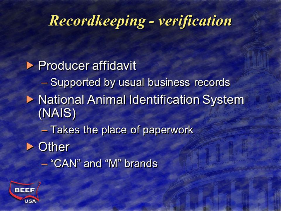 Recordkeeping - verification Producer affidavit –Supported by usual business records National Animal Identification System (NAIS) –Takes the place of paperwork Other –CAN and M brands Producer affidavit –Supported by usual business records National Animal Identification System (NAIS) –Takes the place of paperwork Other –CAN and M brands