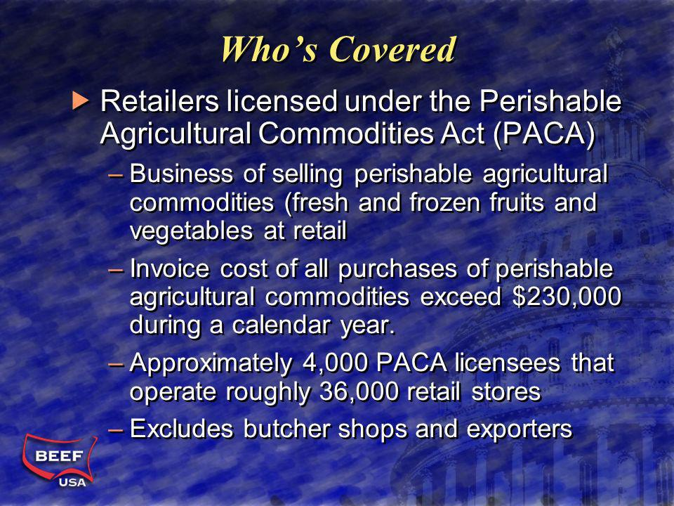 Whos Covered Retailers licensed under the Perishable Agricultural Commodities Act (PACA) –Business of selling perishable agricultural commodities (fresh and frozen fruits and vegetables at retail –Invoice cost of all purchases of perishable agricultural commodities exceed $230,000 during a calendar year.