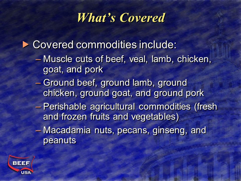 Whats Covered Covered commodities include: –Muscle cuts of beef, veal, lamb, chicken, goat, and pork –Ground beef, ground lamb, ground chicken, ground goat, and ground pork –Perishable agricultural commodities (fresh and frozen fruits and vegetables) –Macadamia nuts, pecans, ginseng, and peanuts Covered commodities include: –Muscle cuts of beef, veal, lamb, chicken, goat, and pork –Ground beef, ground lamb, ground chicken, ground goat, and ground pork –Perishable agricultural commodities (fresh and frozen fruits and vegetables) –Macadamia nuts, pecans, ginseng, and peanuts
