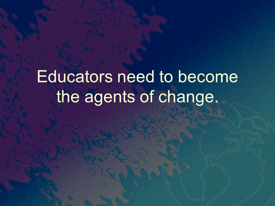 Educators need to become the agents of change.