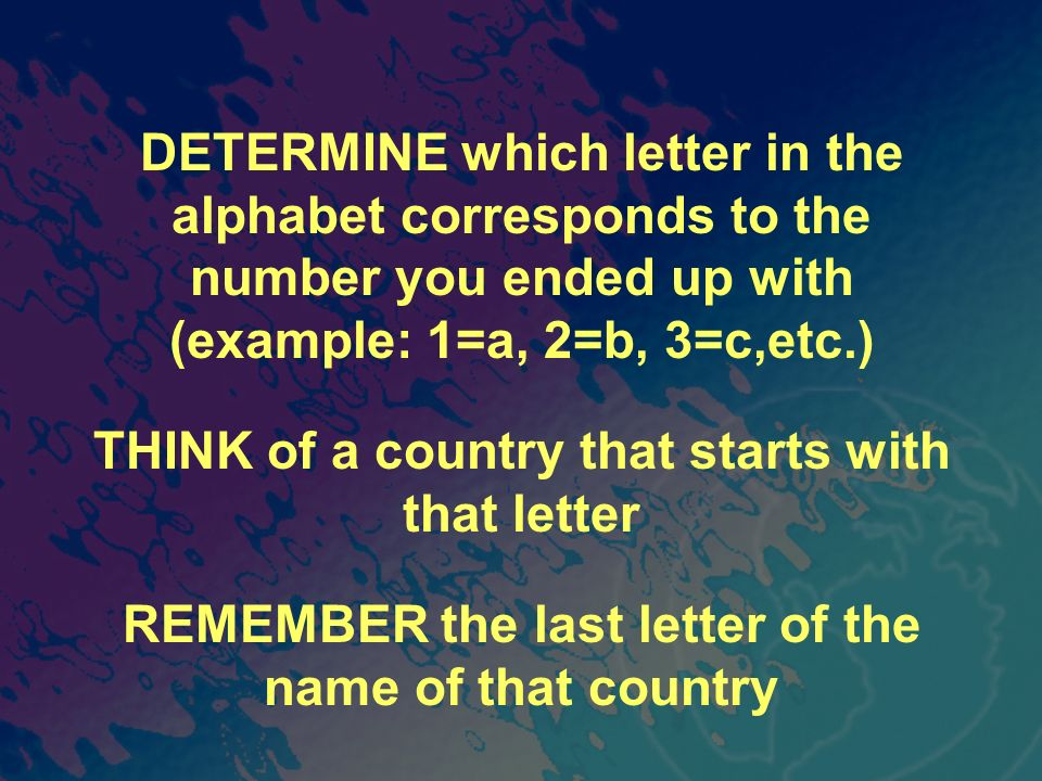 DETERMINE which letter in the alphabet corresponds to the number you ended up with (example: 1=a, 2=b, 3=c,etc.) THINK of a country that starts with that letter REMEMBER the last letter of the name of that country